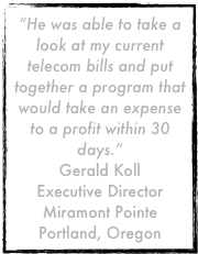 """He was able to take a look at my current telecom bills and put together a program that would take an expense to a profit within 30 days.""