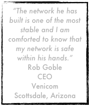 """The network he has built is one of the most stable and I am comforted to know that my network is safe within his hands.""